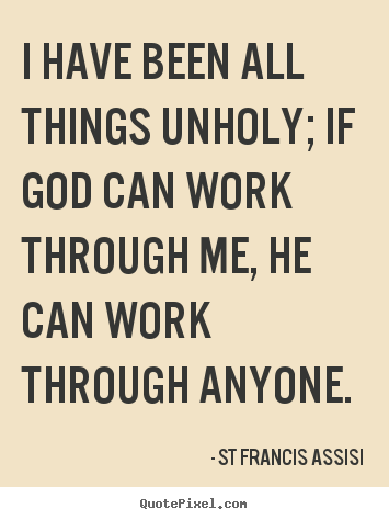 Quote about inspirational - I have been all things unholy; if god can work through me, he..