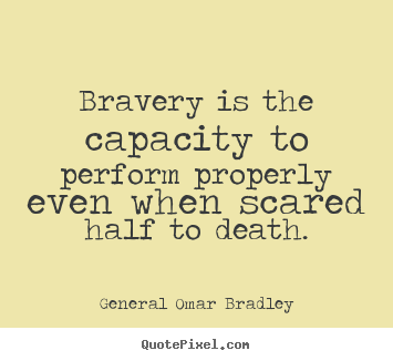 Bravery is the capacity to perform properly even when.. General Omar Bradley greatest inspirational quotes