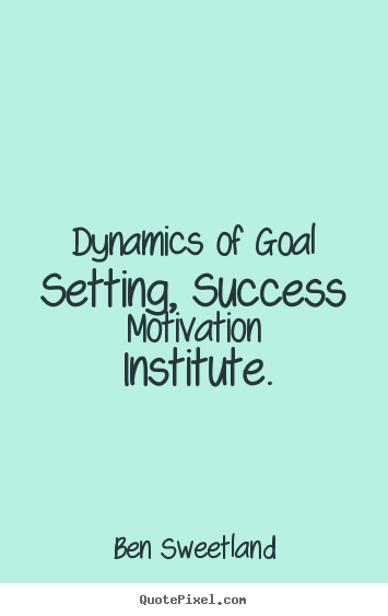 Inspirational quotes - Dynamics of goal setting, success motivation institute.