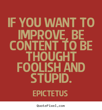 Inspirational quotes - If you want to improve, be content to be thought foolish and stupid.