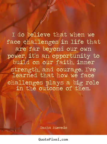 Sasha Azevedo picture quotes - I do believe that when we face challenges in life.. - Inspirational quotes