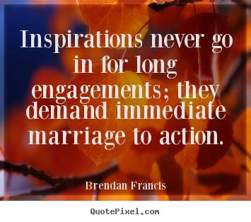Create picture sayings about inspirational - Inspirations never go in for long engagements;..