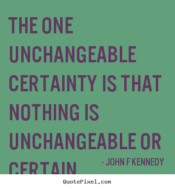 Quote About Inspirational The One Unchangeable Certainty Is That Nothing Is