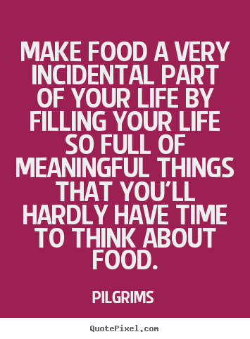 Inspirational quote - Make food a very incidental part of your life by filling your life..