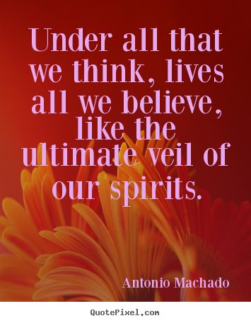 Inspirational quotes - Under all that we think, lives all we believe, like the ultimate veil..