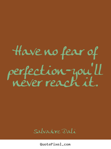 Inspirational sayings - Have no fear of perfection-you'll never reach it.