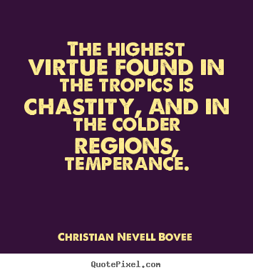 The highest virtue found in the tropics is chastity, and in the colder.. Christian Nevell Bovee great inspirational quote
