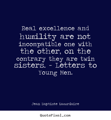Jean Baptiste Lacordaire pictures sayings - Real excellence and humility are not incompatible one with.. - Inspirational quotes