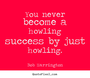 You never become a howling success by just howling. Bob Harrington  inspirational quotes