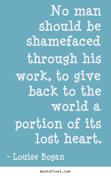 Quotes about inspirational - No man should be shamefaced through his work, to give back to the..