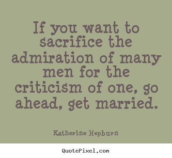 Inspirational quote - If you want to sacrifice the admiration of many men for the criticism..