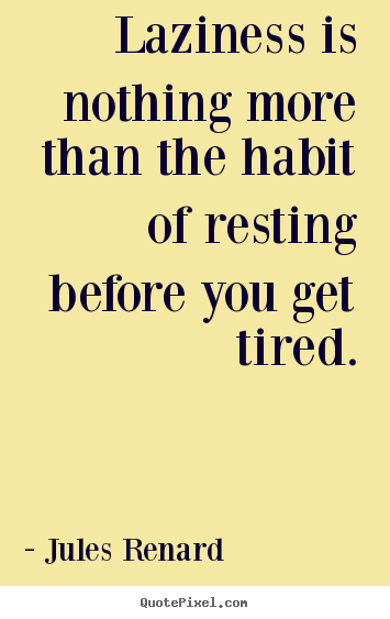 Laziness is nothing more than the habit of resting before.. Jules Renard  inspirational quotes