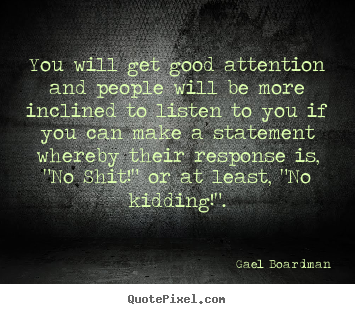 Gael Boardman picture quotes - You will get good attention and people will be more.. - Inspirational quotes