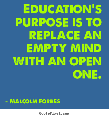 Education's purpose is to replace an empty mind with an open one. Malcolm Forbes popular inspirational sayings