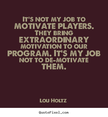 Lou Holtz poster sayings - It's not my job to motivate players. they bring extraordinary.. - Inspirational quotes