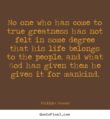 Phillips Brooks picture quotes - No one who has come to true greatness has not felt in some degree.. - Inspirational sayings