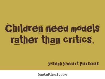 Create your own picture quotes about inspirational - Children need models rather than critics.