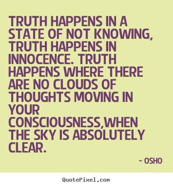 Truth happens in a state of not knowing, truth.. Osho good inspirational quote
