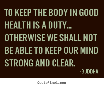 Customize poster quote about inspirational - To keep the body in good health is a duty... otherwise we shall..