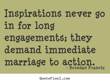 Make picture quotes about inspirational - Inspirations never go in for long engagements; they demand..