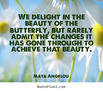 Maya Angelou poster quotes - We delight in the beauty of the butterfly, but rarely.. - Inspirational quote