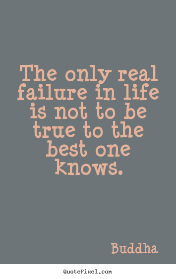 The only real failure in life is not to be true to the best.. Buddha great inspirational quote
