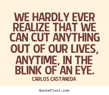 Inspirational sayings - We hardly ever realize that we can cut anything out of our..