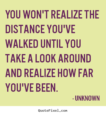 Unknown picture quote - You won't realize the distance you've walked.. - Inspirational quotes