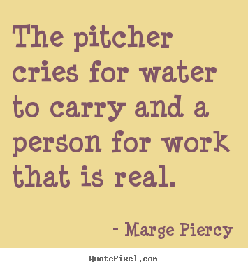 Quote about inspirational - The pitcher cries for water to carry and a person..