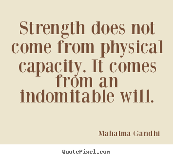 Strength does not come from physical capacity. it comes.. Mahatma Gandhi popular inspirational quotes