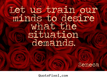 Let us train our minds to desire what the situation.. Seneca greatest inspirational quotes