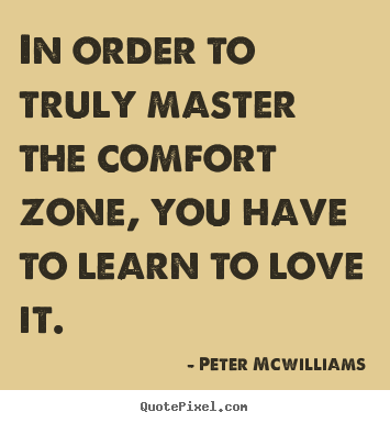 Peter Mcwilliams poster quotes - In order to truly master the comfort zone, you have to.. - Inspirational quotes