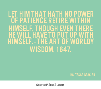 Baltasar Gracian picture quotes - Let him that hath no power of patience retire within himself, though.. - Inspirational quotes