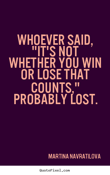 "Quotes about inspirational - Whoever said, ""it's not whether you win or lose that counts,"".."