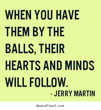 Quote about inspirational - When you have them by the balls, their hearts and minds will..