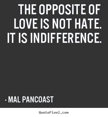 Indifference Quotes Extraordinary The Opposite Of Love Is Not Hateit Is Indifferencemal Pancoast
