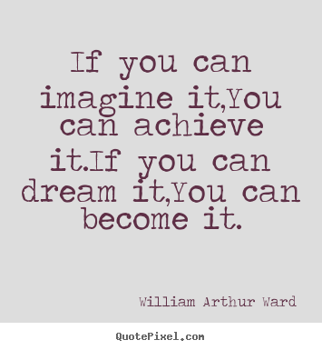 If you can imagine it,you can achieve it.if you can dream it,you.. William Arthur Ward greatest inspirational quote