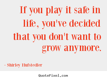 If you play it safe in life, you've decided that you don't want to grow.. Shirley Hufstedler greatest inspirational quotes