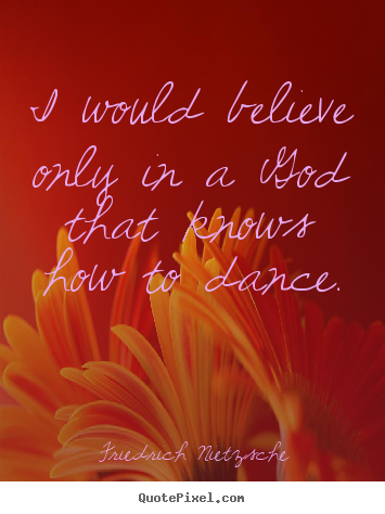 I would believe only in a god that knows how to dance. Friedrich Nietzsche popular inspirational quotes