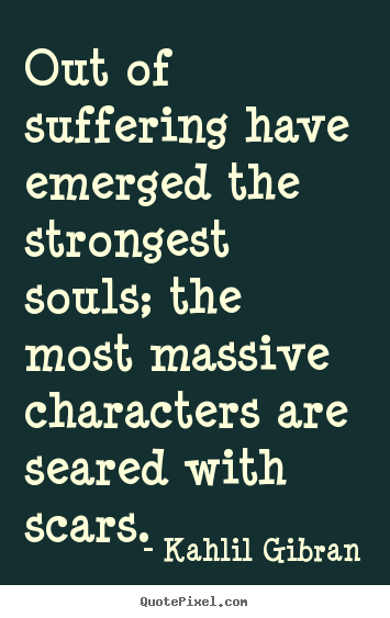 Out of suffering have emerged the strongest souls;.. Kahlil Gibran greatest inspirational quotes