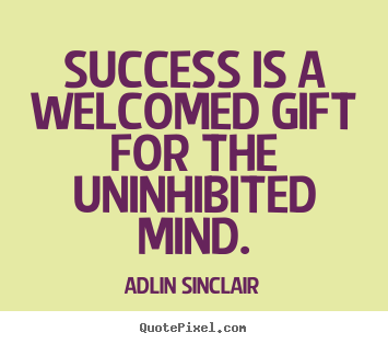 Success is a welcomed gift for the uninhibited mind. Adlin Sinclair good inspirational quotes