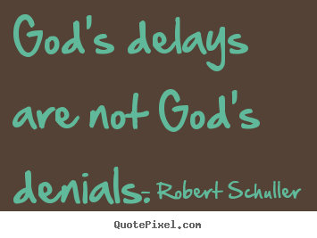 Inspirational quote - God's delays are not god's denials.