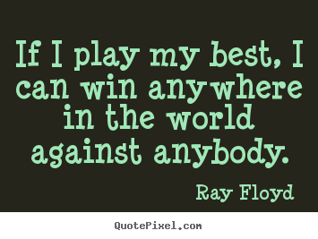 Design your own picture sayings about inspirational - If i play my best, i can win anywhere in the world..