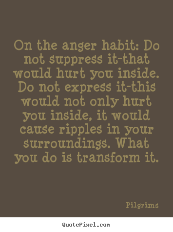 Quotes about inspirational - On the anger habit: do not suppress it-that would hurt you inside...
