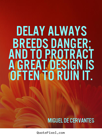 Delay always breeds danger; and to protract a great design.. Miguel De Cervantes famous inspirational sayings