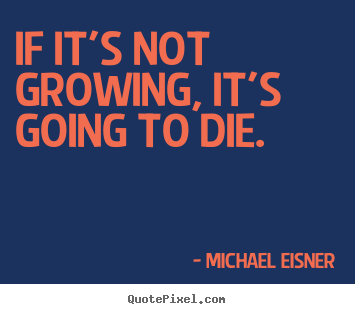Quotes about inspirational - If it's not growing, it's going to die.