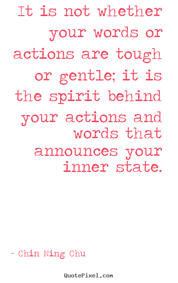 Quote about inspirational - It is not whether your words or actions are tough or gentle; it is..