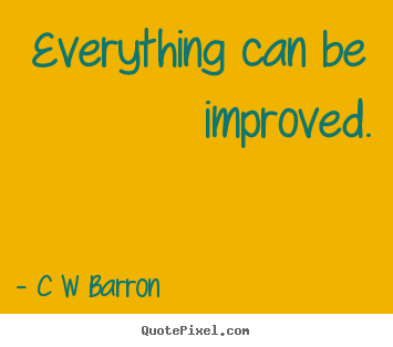 Everything can be improved. C W Barron best inspirational quotes