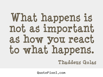 What happens is not as important as how you.. Thaddeus Golas popular inspirational quotes