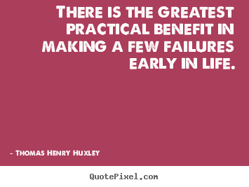 Thomas Henry Huxley picture quotes - There is the greatest practical benefit in making a few failures early.. - Inspirational quotes